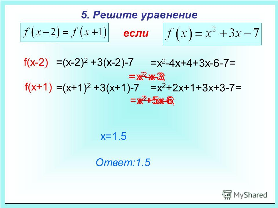 5. Решите уравнение если f(x-2) x 2 -x-3 x 2 +5x-6 = x=1.5 =(x-2) 2 +3(x-2)-7 =x 2 -4x+4+3x-6-7= =x 2 -x-3; f(x+1) =(x+1) 2 +3(x+1)-7=x 2 +2x+1+3x+3-7= =x 2 +5x-6; Ответ:1.5