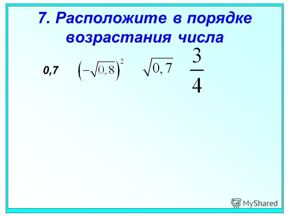 7. Расположите в порядке возрастания числа 0,7