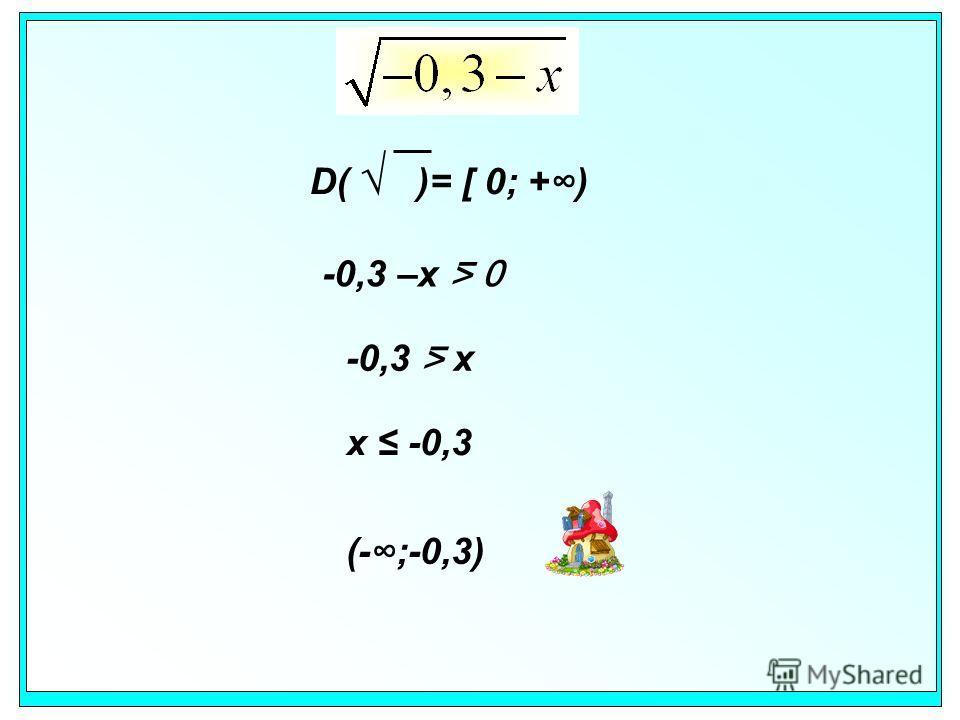 D( )= [ 0; +) -0,3 –x 0 -0,3 x x -0,3 (-;-0,3)