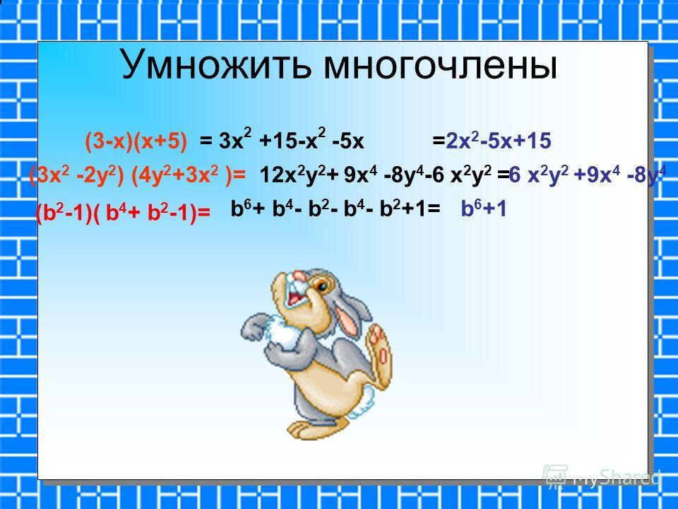Умножить многочлены b 6 + b 4 - b 2 - b 4 - b 2 +1= (b 2 -1)( b 4 + b 2 -1)= b 6 +1 (3-x)(x+5)= 3x 2 +15-x 2 -5x=2x 2 -5x+15 (3x 2 -2y 2 ) (4y 2 +3x 2 )=12x 2 y 2 + 9x 4 -8y 4 -6 x 2 y 2 =6 x 2 y 2 +9x 4 -8y 4
