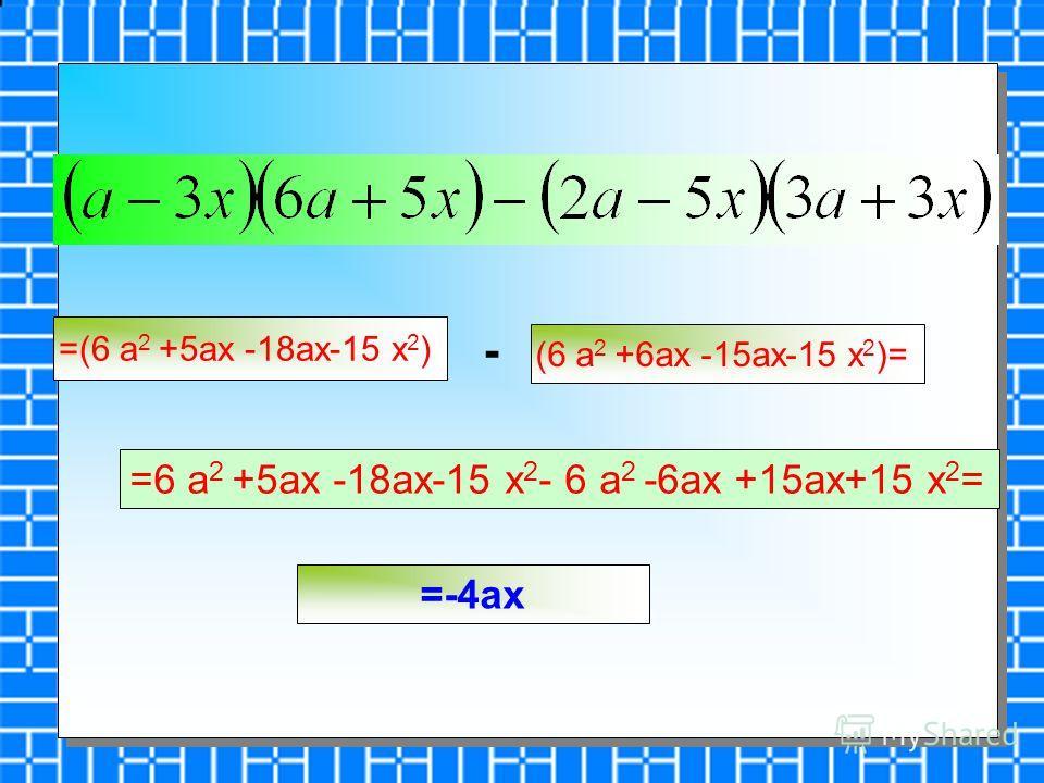 =(6 a 2 +5ax -18ax-15 x 2 ) (6 a 2 +6ax -15ax-15 x 2 )= - =6 a 2 +5ax -18ax-15 x 2 - 6 a 2 -6ax +15ax+15 x 2 = =-4ax