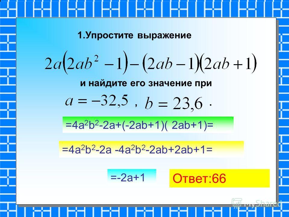 1.Упростите выражение и найдите его значение при,. =4a 2 b 2 -2a+(-2ab+1)( 2ab+1)= =4a 2 b 2 -2a -4a 2 b 2 -2ab+2ab+1= =-2a+1 Ответ:66