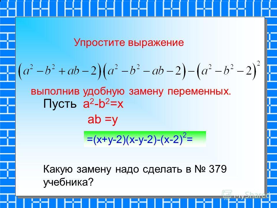 Упростите выражение выполнив удобную замену переменных. Пусть a 2 -b 2 =x ab =y =(x+y-2)(x-y-2)-(x-2) 2 = Какую замену надо сделать в 379 учебника?
