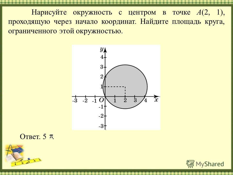 Нарисуйте окружность с центром в точке A(2, 1), проходящую через начало координат. Найдите площадь круга, ограниченного этой окружностью. Ответ. 5.