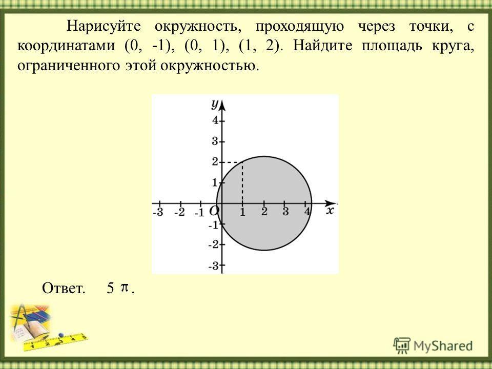 Нарисуйте окружность, проходящую через точки, с координатами (0, -1), (0, 1), (1, 2). Найдите площадь круга, ограниченного этой окружностью. Ответ. 5.