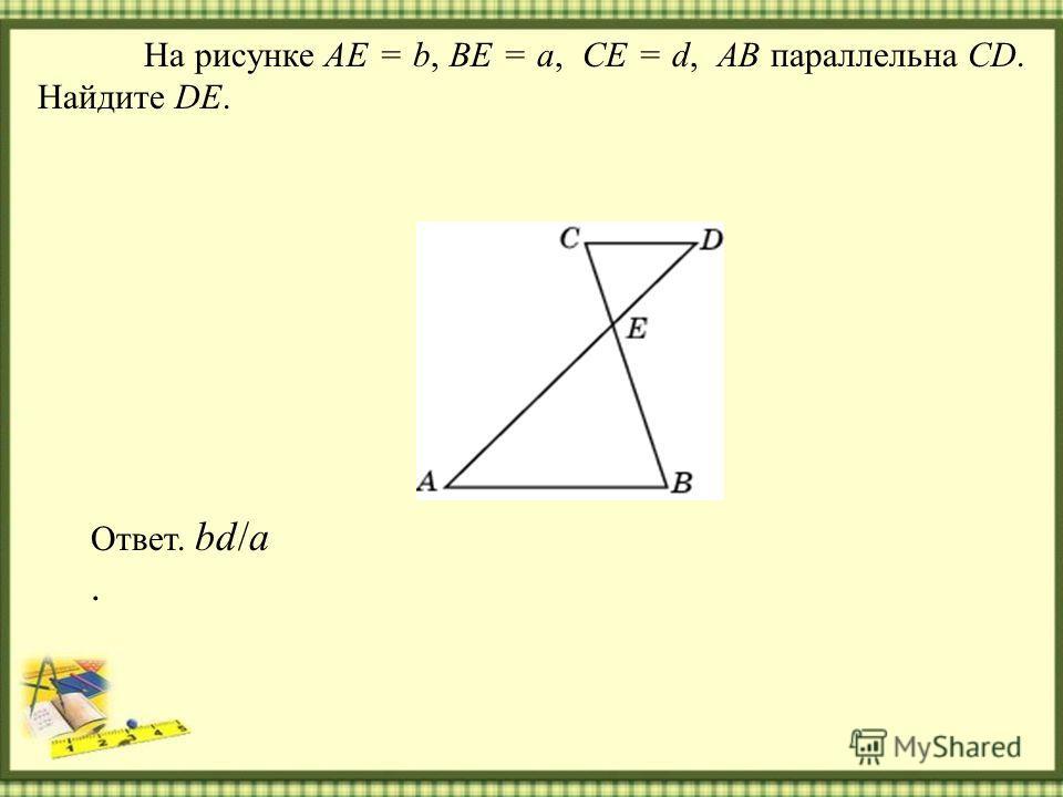 На рисунке AE = b, BE = a, CE = d, AB параллельна CD. Найдите DE. Ответ. bd/a.