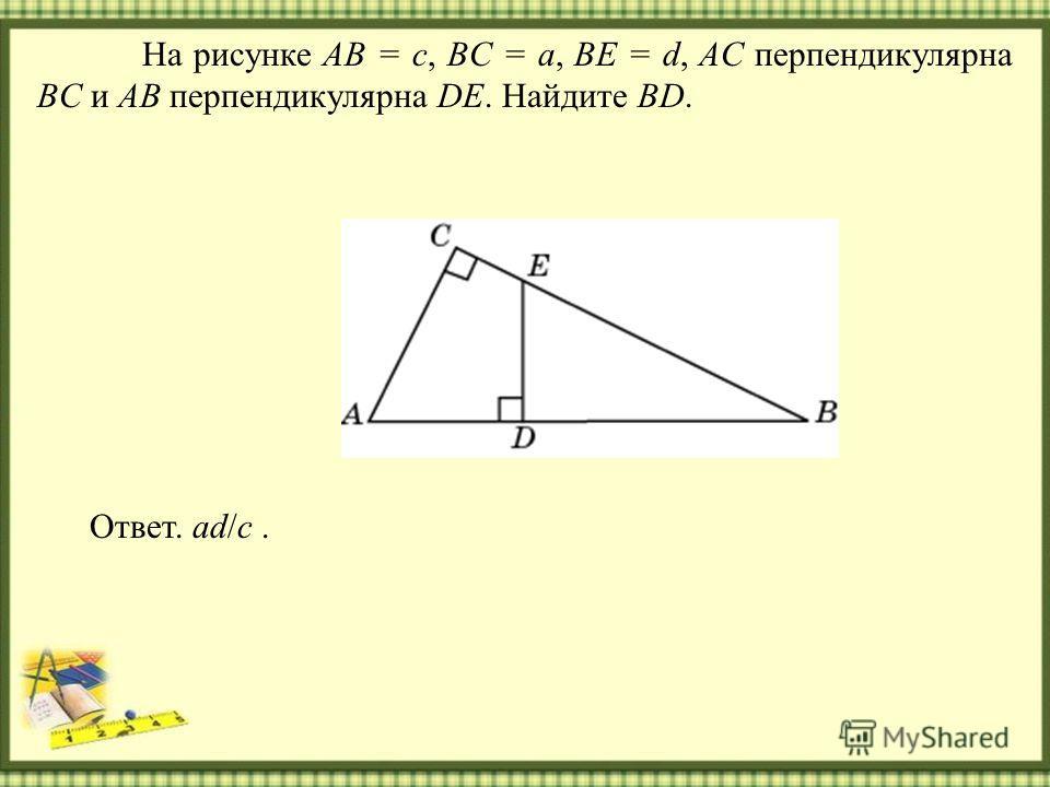 На рисунке AB = c, BC = a, BE = d, AC перпендикулярна BC и AB перпендикулярна DE. Найдите BD. Ответ. ad/c.