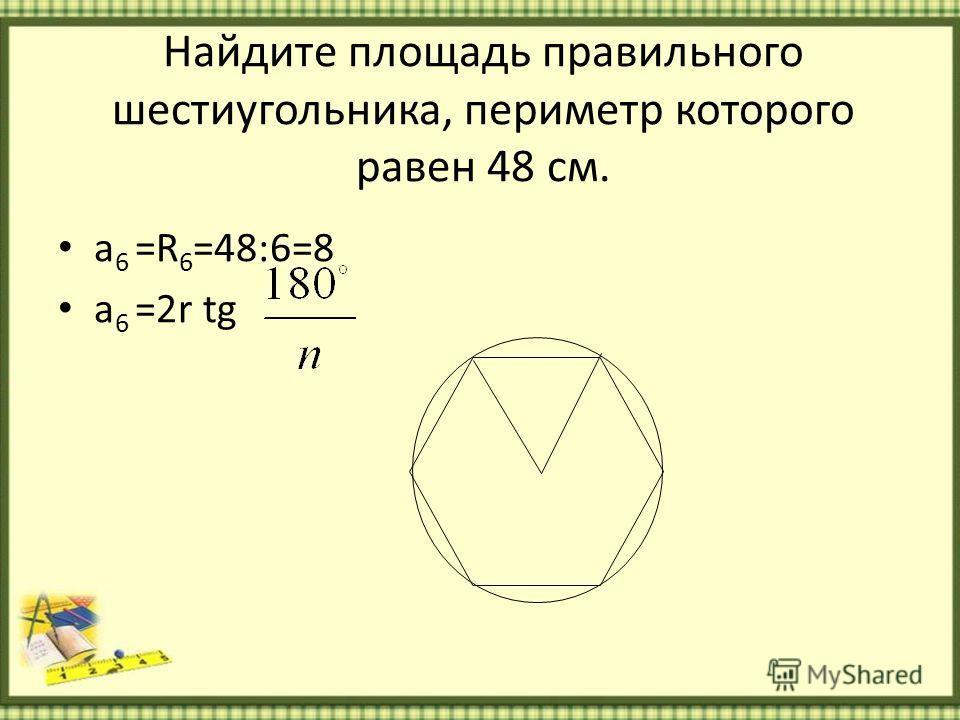 Найдите площадь правильного шестиугольника, периметр которого равен 48 см. a 6 =R 6 =48:6=8 a 6 =2r tg