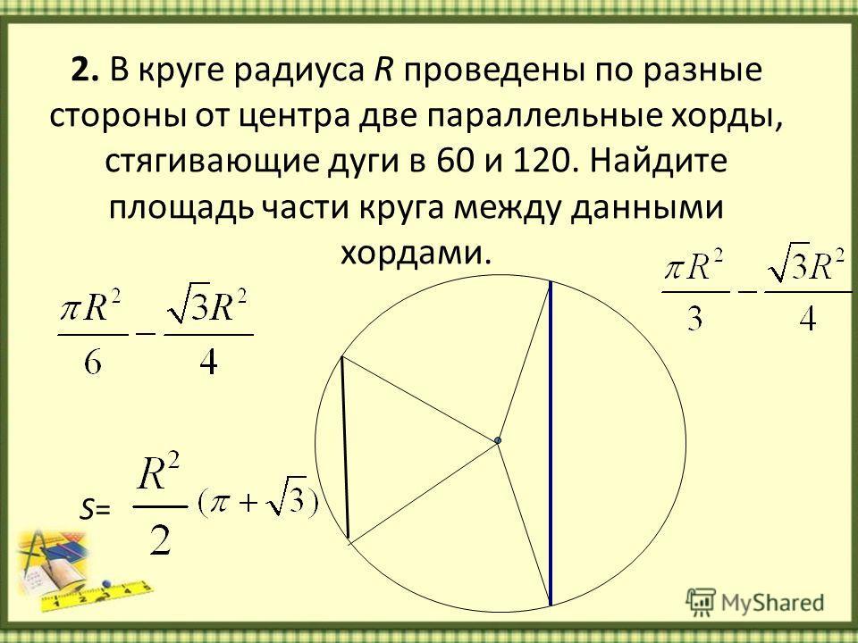 2. В круге радиуса R проведены по разные стороны от центра две параллельные хорды, стягивающие дуги в 60 и 120. Найдите площадь части круга между данными хордами. S=S=
