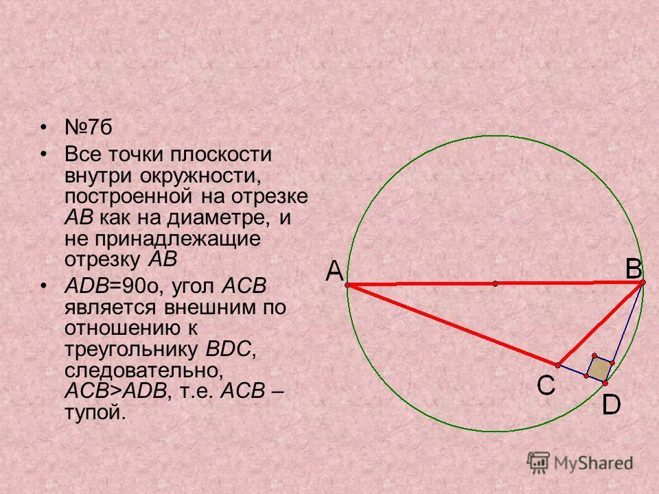 7б Все точки плоскости внутри окружности, построенной на отрезке АВ как на диаметре, и не принадлежащие отрезку АВ ADB=90o, угол ACB является внешним по отношению к треугольнику BDC, следовательно, ACB>ADB, т.е. ACB – тупой.