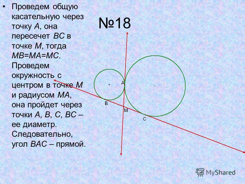 18 Проведем общую касательную через точку A, она пересечет BC в точке M, тогда MB=MA=MC. Проведем окружность с центром в точке M и радиусом MA, она пройдет через точки A, B, C, BC – ее диаметр. Следовательно, угол BAC – прямой.