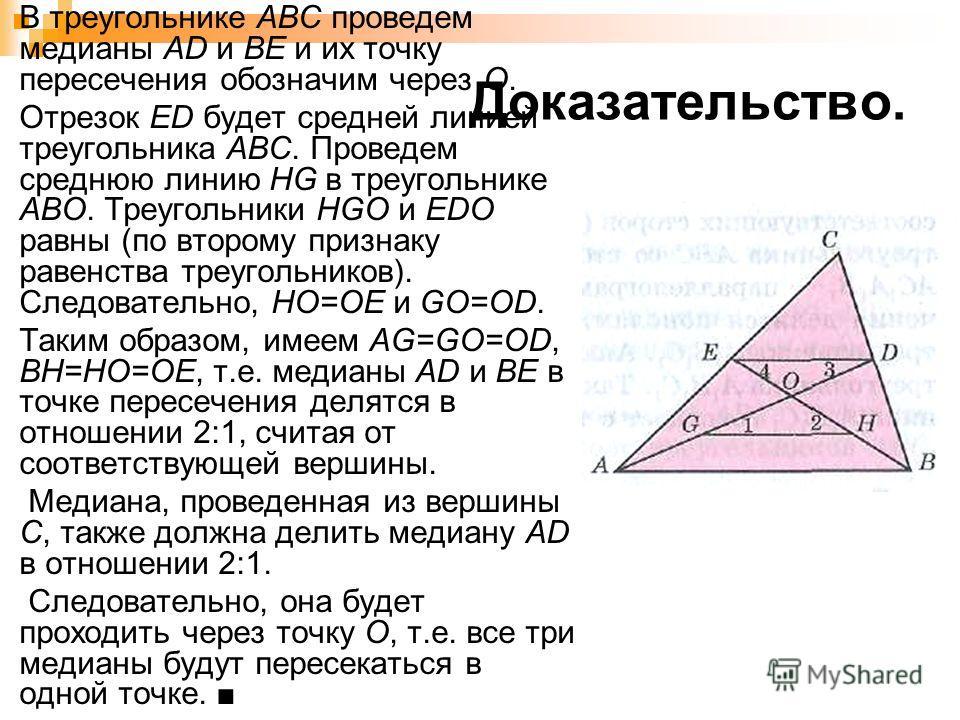 Доказательство. В треугольнике АВС проведем медианы АD и ВЕ и их точку пересечения обозначим через О. Отрезок ED будет средней линией треугольника АВС. Проведем среднюю линию HG в треугольнике АВО. Треугольники HGO и EDO равны (по второму признаку ра