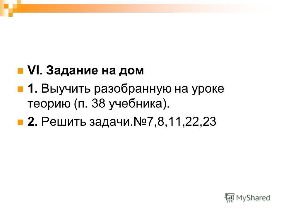VI. Задание на дом 1. Выучить разобранную на уроке теорию (п. 38 учебника). 2. Решить задачи.7,8,11,22,23