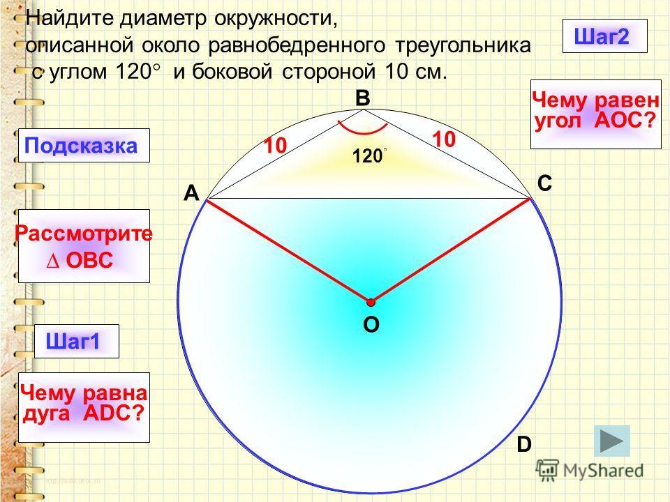 Найдите диаметр окружности, описанной около равнобедренного треугольника с углом 120 и боковой стороной 10 см. 10 120 D B C O Подсказка Рассмотрите OBC Шаг1 Чему равна дуга ADC? A Шаг2 Чему равен угол AOC?