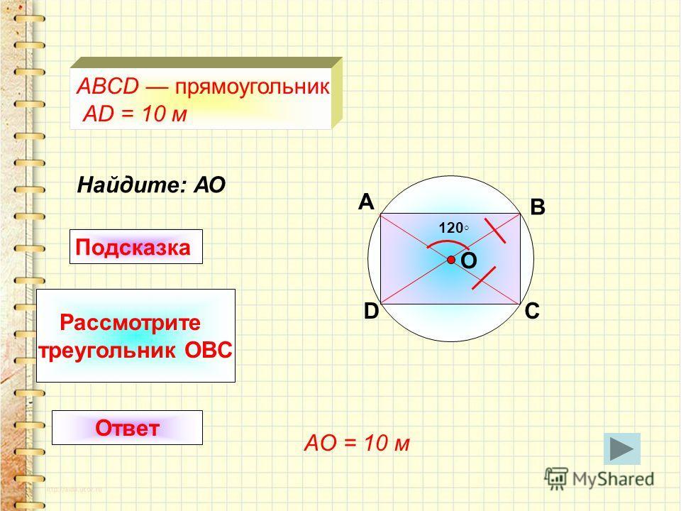 120 Найдите: АО A D B C O ABCD прямоугольник AD = 10 м Подсказка Рассмотрите треугольник OBC Ответ AO = 10 м