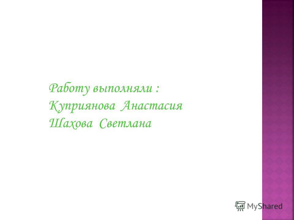 Работу выполняли : Куприянова Анастасия Шахова Светлана