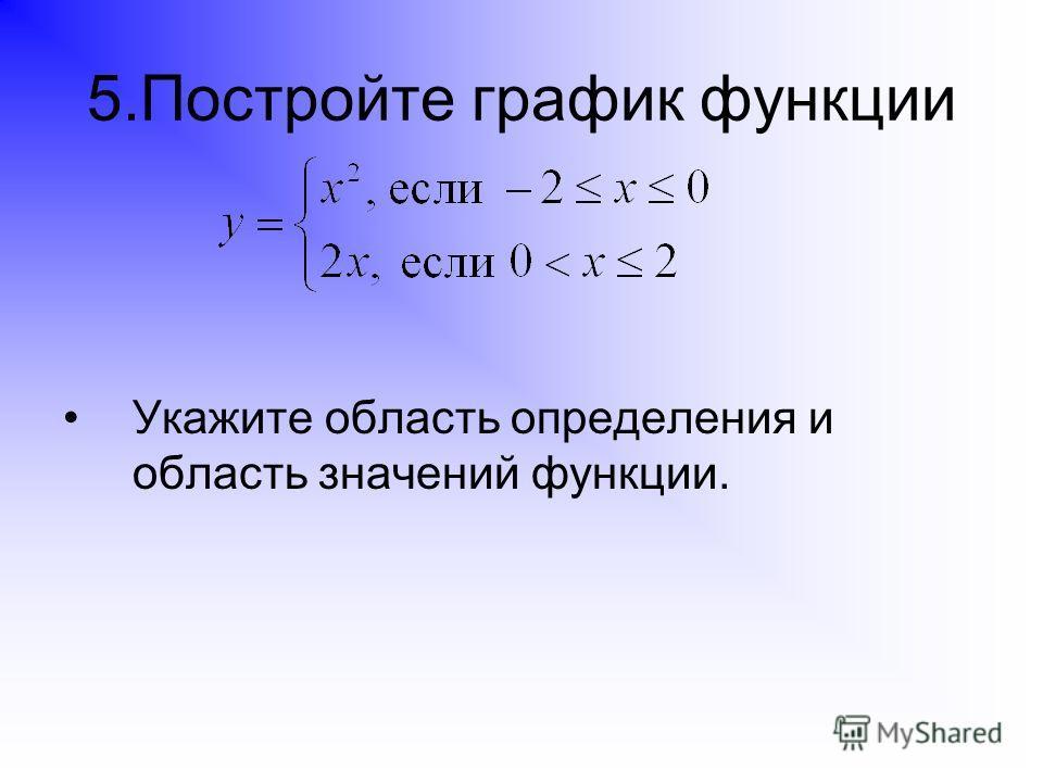 5.Постройте график функции Укажите область определения и область значений функции.