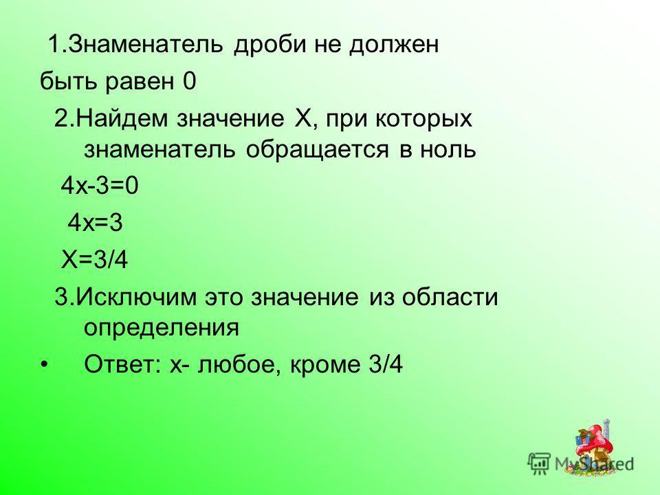 1.Знаменатель дроби не должен быть равен 0 2.Найдем значение X, при которых знаменатель обращается в ноль 4x-3=0 4x=3 X=3/4 3.Исключим это значение из области определения Ответ: x- любое, кроме 3/4