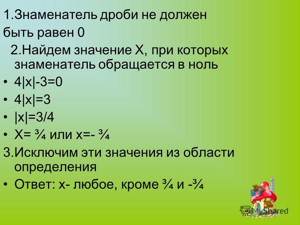 1.Знаменатель дроби не должен быть равен 0 2.Найдем значение X, при которых знаменатель обращается в ноль 4|x|-3=0 4|x|=3 |x|=3/4 X= ¾ или x=- ¾ 3.Исключим эти значения из области определения Ответ: x- любое, кроме ¾ и -¾