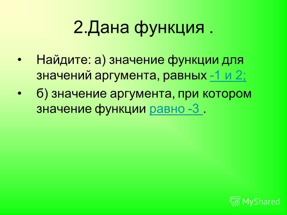 2.Дана функция. Найдите: а) значение функции для значений аргумента, равных -1 и 2;-1 и 2; б) значение аргумента, при котором значение функции равно -3.равно -3