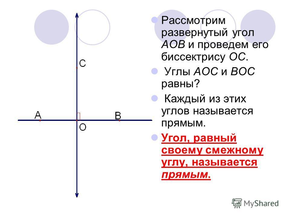 Рассмотрим развернутый угол AOB и проведем его биссектрису OC. Углы AOC и BOC равны? Каждый из этих углов называется прямым. Угол, равный своему смежному углу, называется прямым.