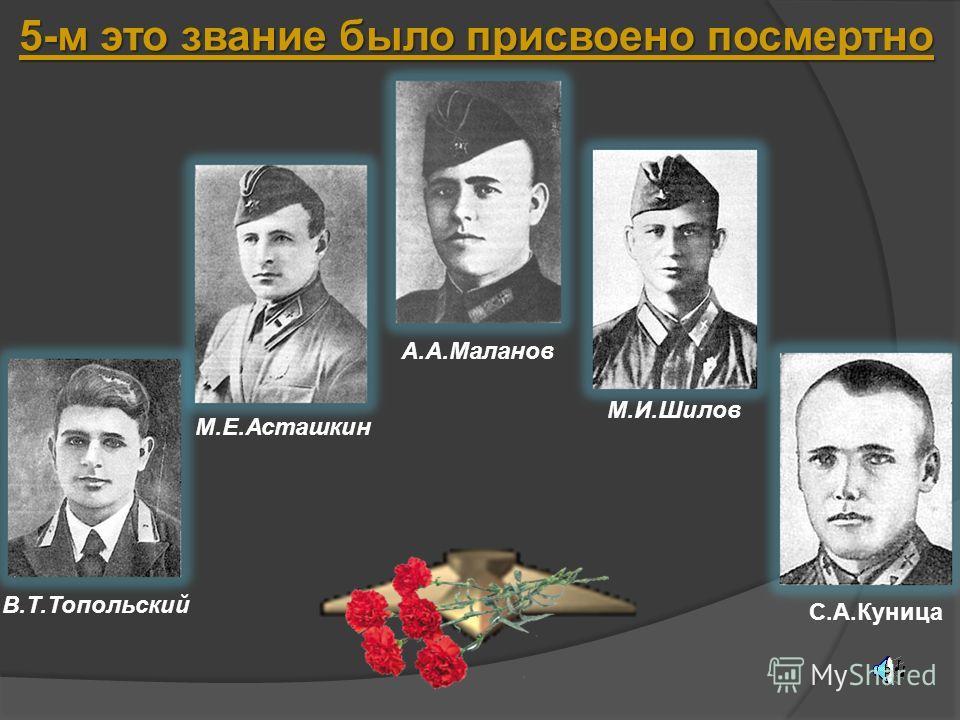 5-м это звание было присвоено посмертно В.Т.Топольский М.Е.Асташкин А.А.Маланов М.И.Шилов С.А.Куница