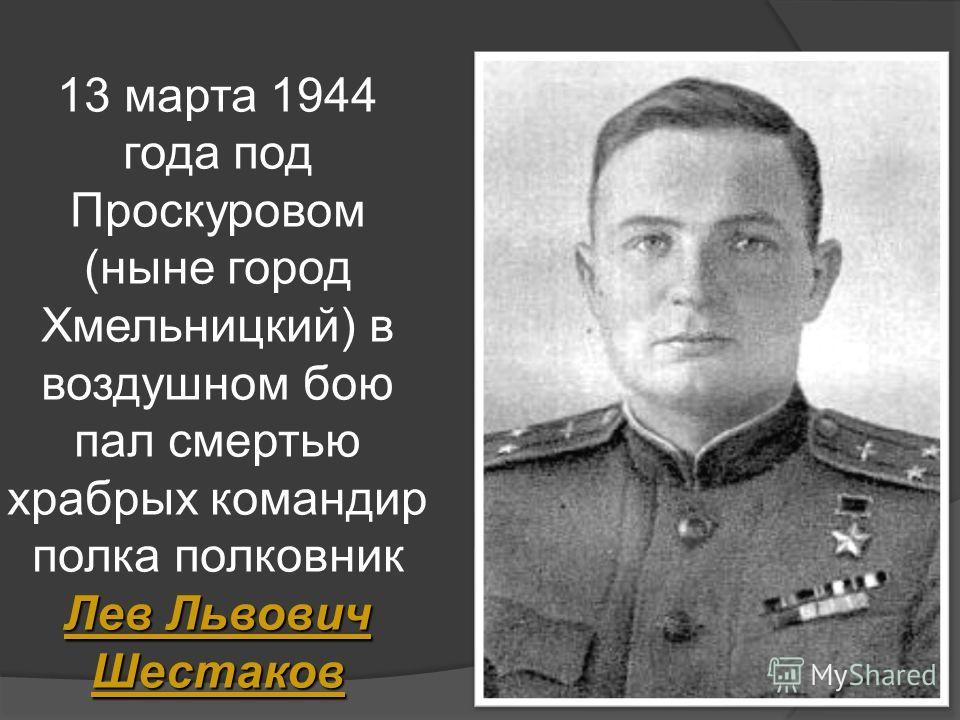 Лев Львович Шестаков 13 марта 1944 года под Проскуровом (ныне город Хмельницкий) в воздушном бою пал смертью храбрых командир полка полковник Лев Львович Шестаков