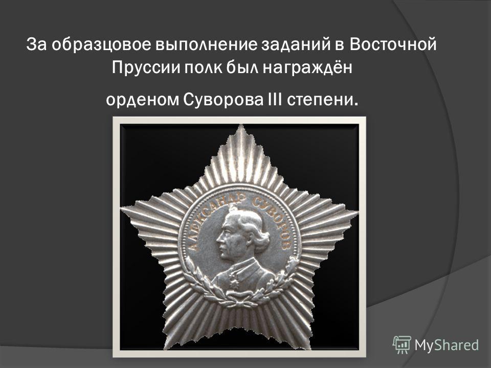 За образцовое выполнение заданий в Восточной Пруссии полк был награждён орденом Суворова III степени.