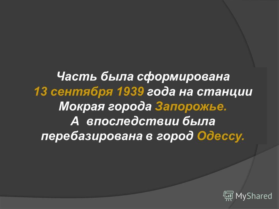 Часть была сформирована 13 сентября 1939 года на станции Мокрая города Запорожье. А впоследствии была перебазирована в город Одессу.
