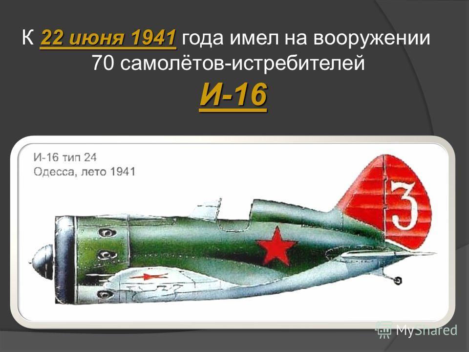 22 июня 1941 К 22 июня 1941 года имел на вооружении 70 самолётов-истребителей И-16