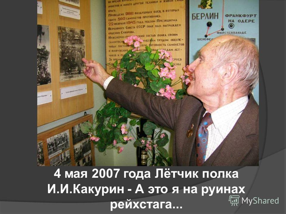 4 мая 2007 года Лётчик полка И.И.Какурин - А это я на руинах рейхстага...