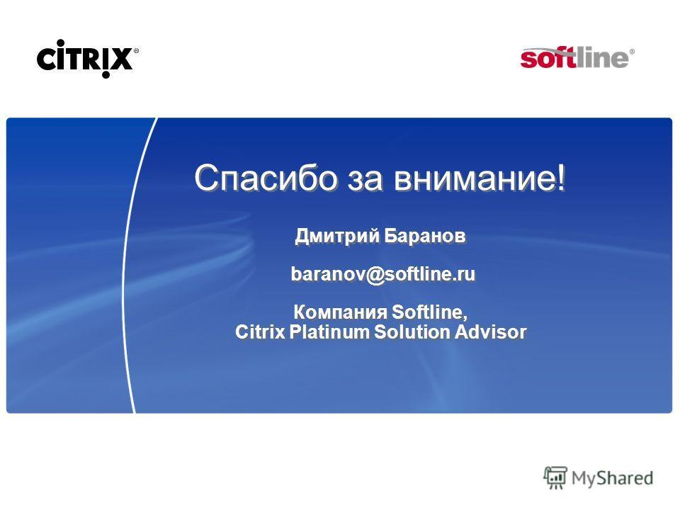 Спасибо за внимание! Дмитрий Баранов baranov@softline.ru Компания Softline, Citrix Platinum Solution Advisor