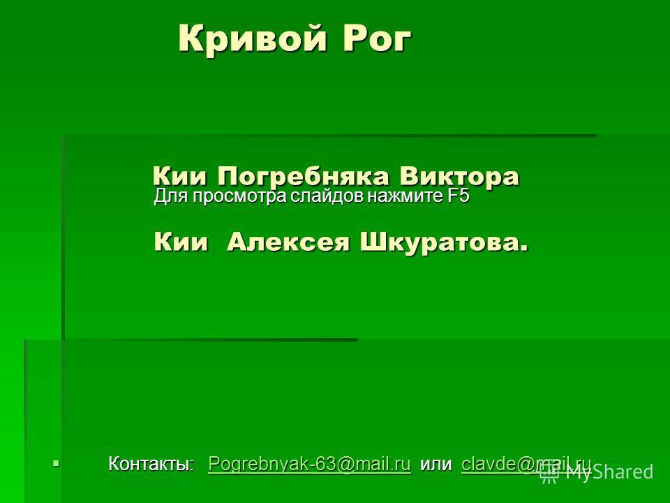 Кривой Рог Кии Погребняка Виктора Кии Алексея Шкуратова. Кривой Рог Кии Погребняка Виктора Кии Алексея Шкуратова. Для просмотра слайдов нажмите F5 Для просмотра слайдов нажмите F5 Контакты: Pogrebnyak-63@mail.ru или clavde@mail.ru Контакты: Pogrebnya