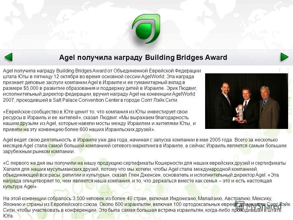 Agel получила награду Building Bridges Award от Объединенной Еврейской Федерации штата Юты в пятницу 12 октября во время основной сессии AgelWorld. Эта награда признает деловые заслуги компании Agel в Израиле и ее гуманитарный вклад в размере $5,000