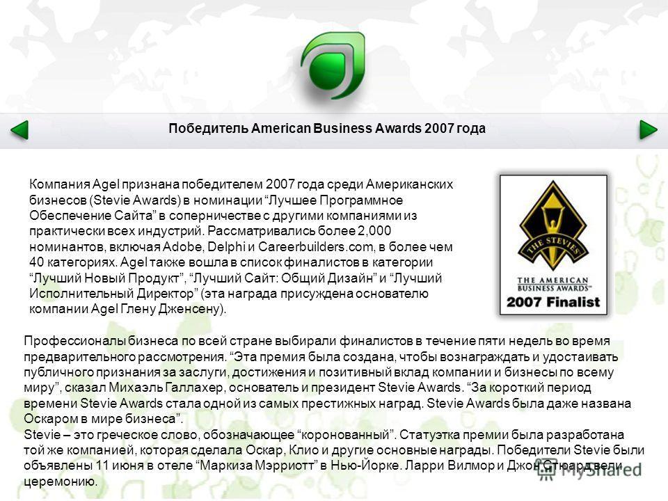 Компания Agel признана победителем 2007 года среди Американских бизнесов (Stevie Awards) в номинации Лучшее Программное Обеспечение Сайта в соперничестве с другими компаниями из практически всех индустрий. Рассматривались более 2,000 номинантов, вклю