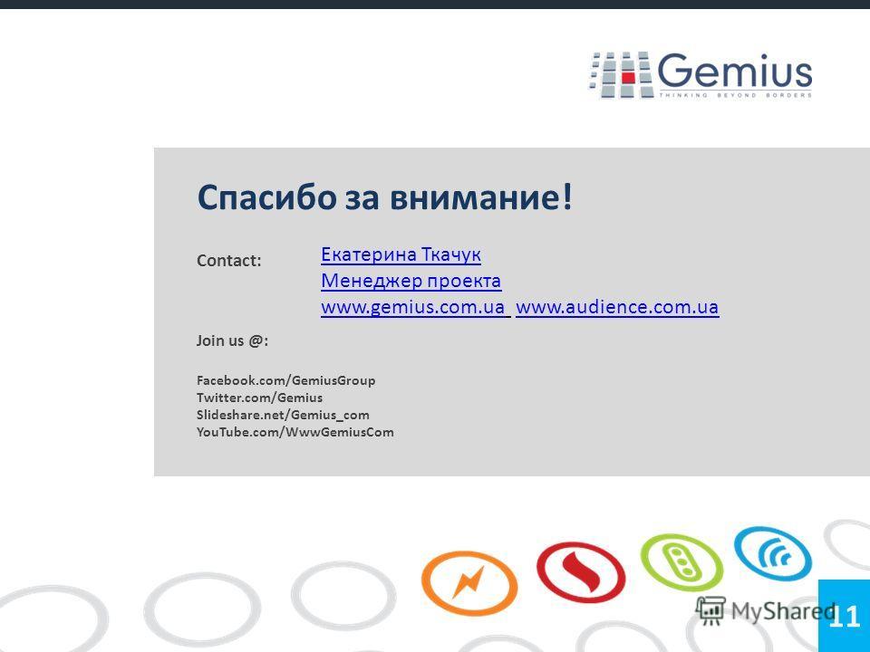 Contact: Join us @: Facebook.com/GemiusGroup Twitter.com/Gemius Slideshare.net/Gemius_com YouTube.com/WwwGemiusCom 11 Спасибо за внимание! Екатерина Ткачук Менеджер проекта www.gemius.com.uawww.gemius.com.ua www.audience.com.uawww.audience.com.ua