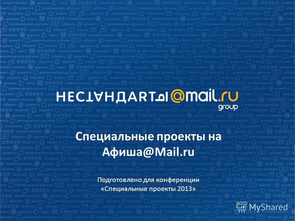 Специальные проекты на Афиша@Mail.ru Подготовлено для конференции «Специальные проекты 2013»