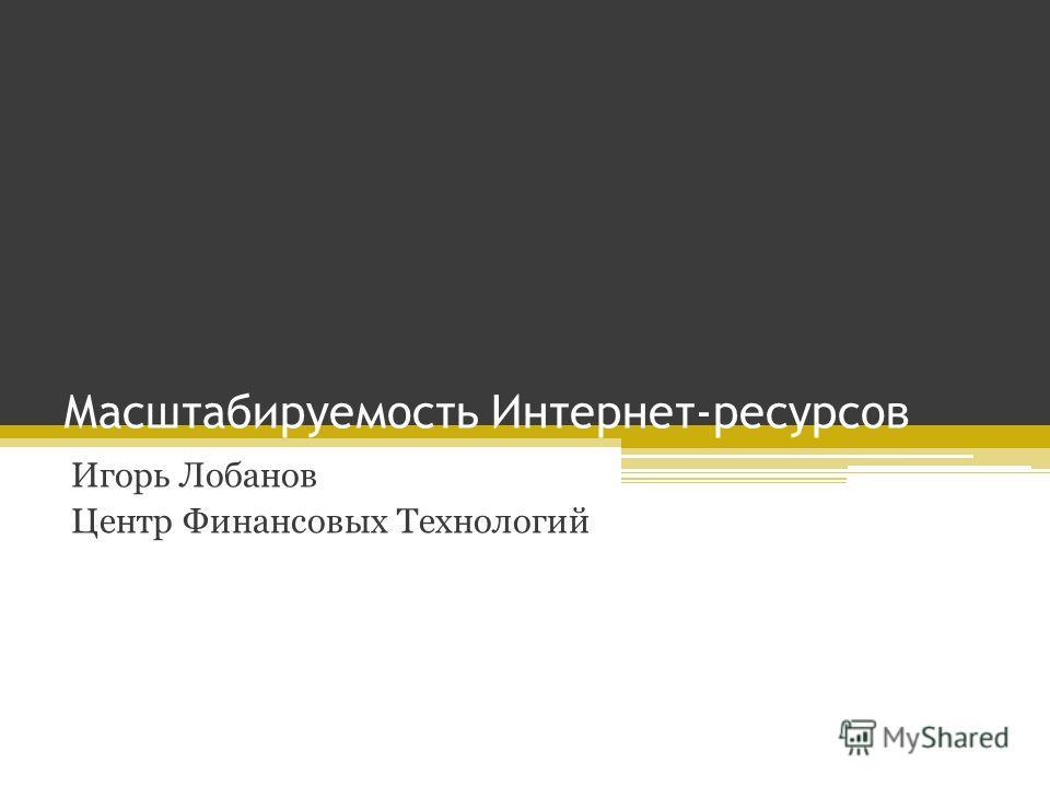 Масштабируемость Интернет-ресурсов Игорь Лобанов Центр Финансовых Технологий