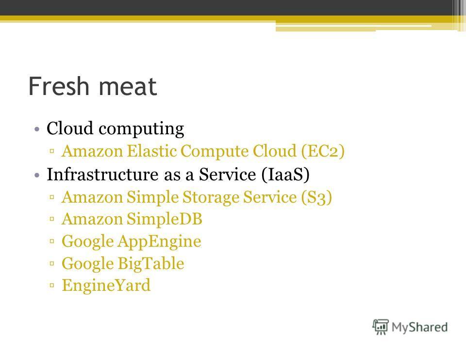 Fresh meat Cloud computing Amazon Elastic Compute Cloud (EC2) Infrastructure as a Service (IaaS) Amazon Simple Storage Service (S3) Amazon SimpleDB Google AppEngine Google BigTable EngineYard