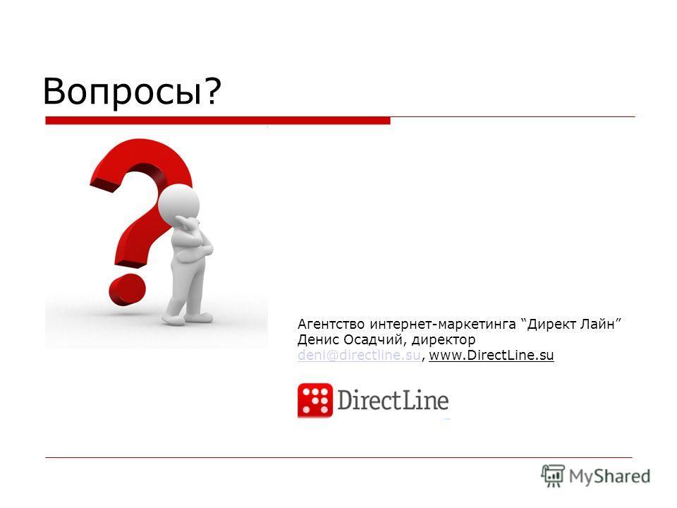 Вопросы? Агентство интернет-маркетинга Директ Лайн Денис Осадчий, директор deni@directline.sudeni@directline.su, www.DirectLine.su