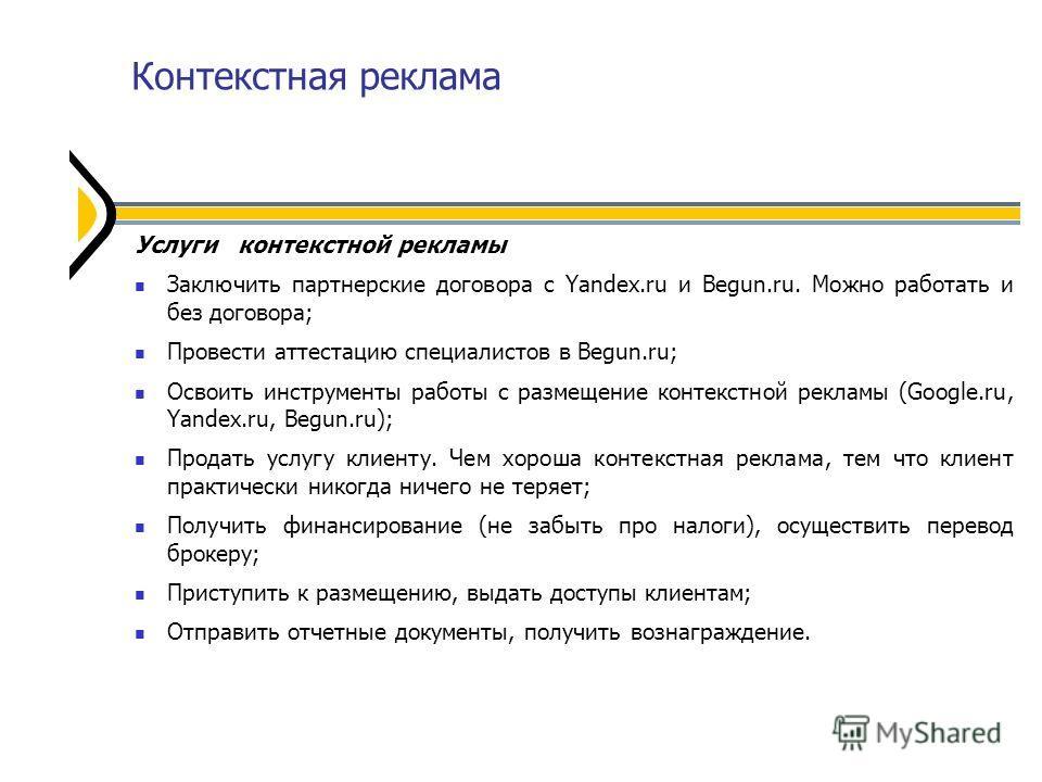 Контекстная реклама Услуги контекстной рекламы Заключить партнерские договора с Yandex.ru и Begun.ru. Можно работать и без договора; Провести аттестацию специалистов в Begun.ru; Освоить инструменты работы с размещение контекстной рекламы (Google.ru,