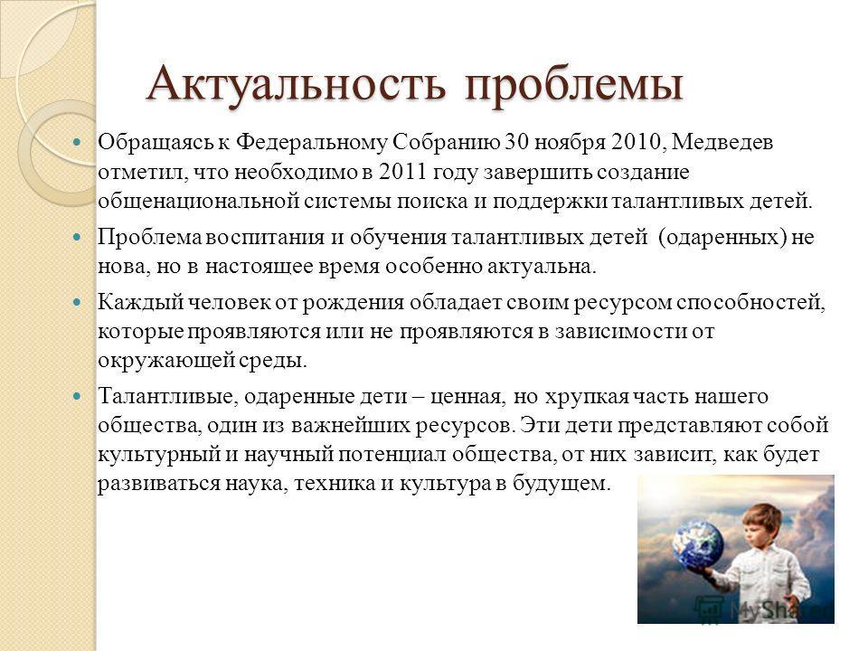 Актуальность проблемы Обращаясь к Федеральному Собранию 30 ноября 2010, Медведев отметил, что необходимо в 2011 году завершить создание общенациональной системы поиска и поддержки талантливых детей. Проблема воспитания и обучения талантливых детей (о