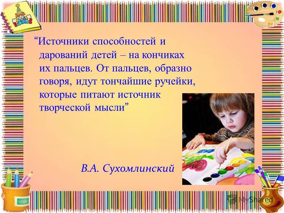 Источники способностей и дарований детей – на кончиках их пальцев. От пальцев, образно говоря, идут тончайшие ручейки, которые питают источник творческой мысли В.А. Сухомлинский
