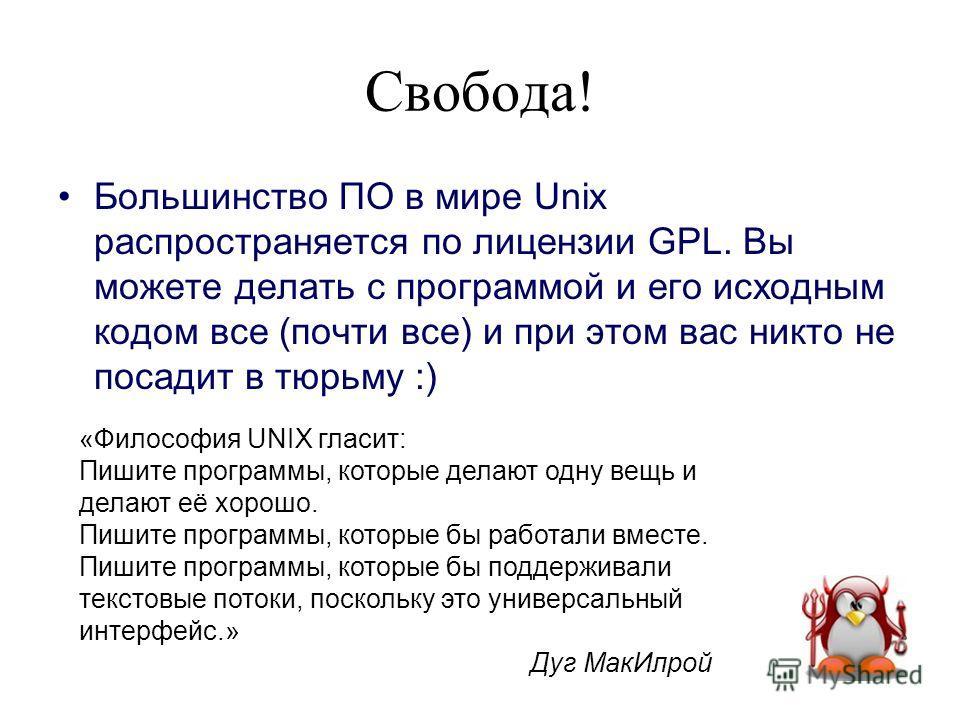 Свобода! Большинство ПО в мире Unix распространяется по лицензии GPL. Вы можете делать с программой и его исходным кодом все (почти все) и при этом вас никто не посадит в тюрьму :) «Философия UNIX гласит: Пишите программы, которые делают одну вещь и