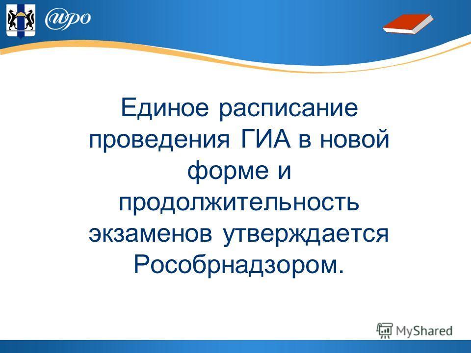 Единое расписание проведения ГИА в новой форме и продолжительность экзаменов утверждается Рособрнадзором.