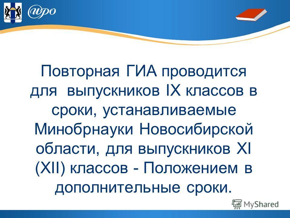 Повторная ГИА проводится для выпускников IX классов в сроки, устанавливаемые Минобрнауки Новосибирской области, для выпускников XI (XII) классов - Положением в дополнительные сроки.