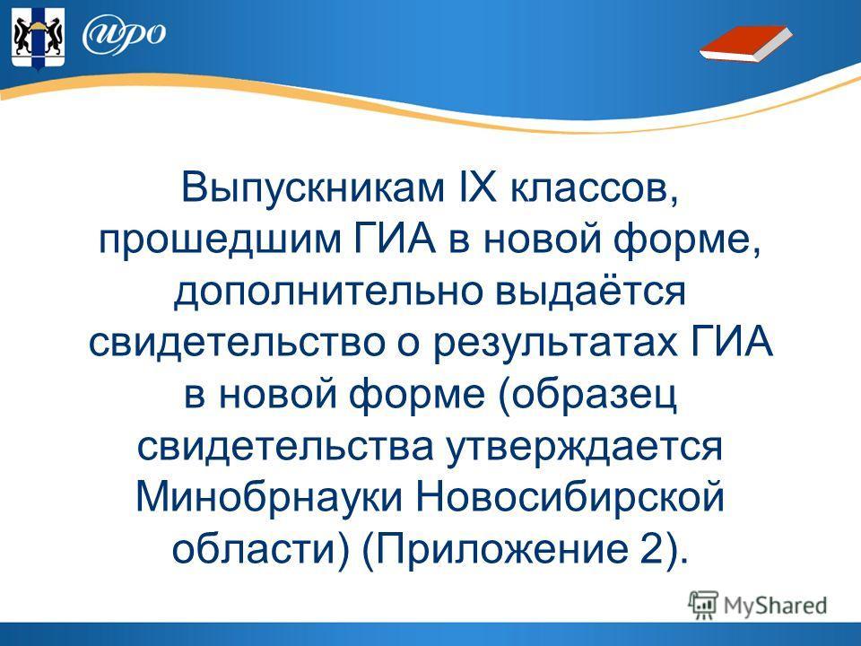 Выпускникам IX классов, прошедшим ГИА в новой форме, дополнительно выдаётся свидетельство о результатах ГИА в новой форме (образец свидетельства утверждается Минобрнауки Новосибирской области) (Приложение 2).