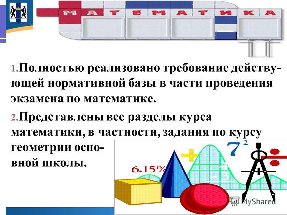 Математика 1. Полностью реализовано требование действу- ющей нормативной базы в части проведения экзамена по математике. 2. Представлены все разделы курса математики, в частности, задания по курсу геометрии осно- вной школы.