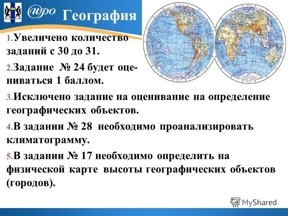 География 1. Увеличено количество заданий с 30 до 31. 2. Задание 24 будет оце- ниваться 1 баллом. 3. Исключено задание на оценивание на определение географических объектов. 4. В задании 28 необходимо проанализировать климатограмму. 5. В задании 17 не