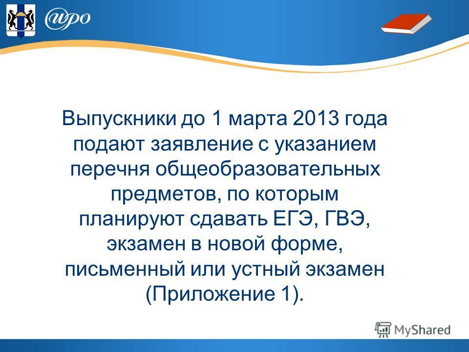 Выпускники до 1 марта 2013 года подают заявление с указанием перечня общеобразовательных предметов, по которым планируют сдавать ЕГЭ, ГВЭ, экзамен в новой форме, письменный или устный экзамен (Приложение 1).